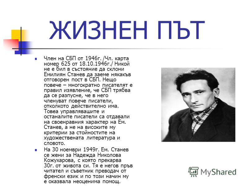 ЖИЗНЕН ПЪТ Член на СБП от 1946г. /Чл. карта номер 625 от 18.10.1946г./ Никой не е бил в състояние да склони Емилиян Станев да заеме някакъв отговорен пост в СБП. Нещо повече – многократно писателят е правил изявление, че СБП трябва да се разпусне, че
