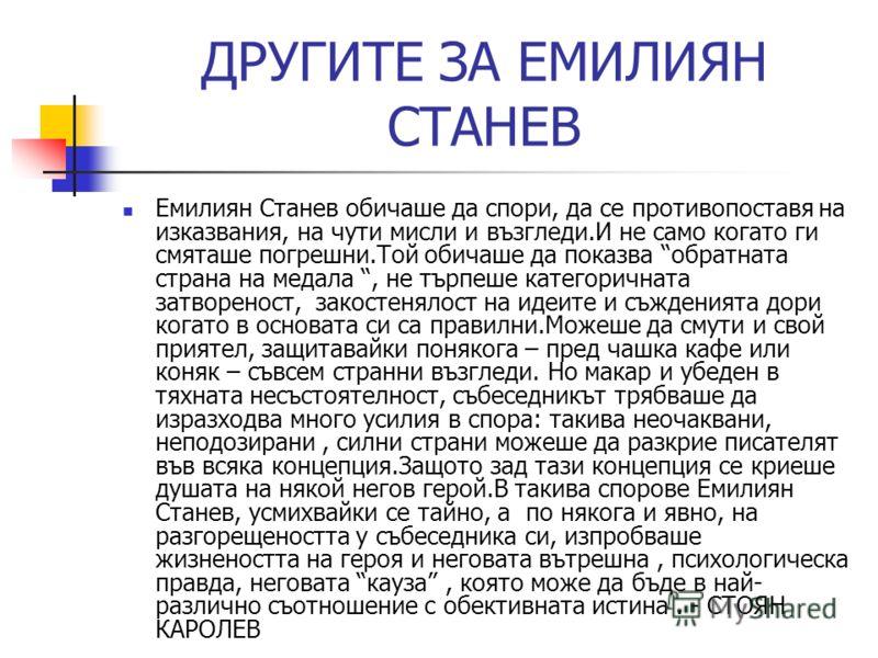 ДРУГИTE ЗА ЕМИЛИЯН СТАНЕВ Емилиян Станев обичаше да спори, да се противопоставя на изказвания, на чути мисли и възгледи.И не само когато ги смяташе погрешни.Той обичаше да показва обратната страна на медала, не търпеше категоричната затвореност, зако