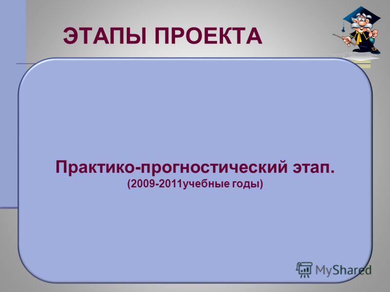 ЭТАПЫ ПРОЕКТА Практико-прогностический этап. (2009-2011учебные годы)