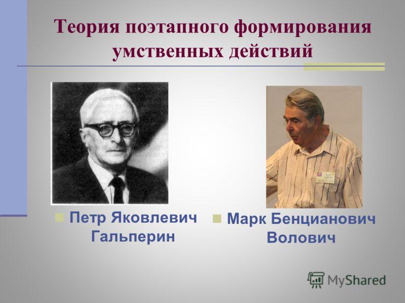 Теория поэтапного формирования умственных действий Петр Яковлевич Гальперин Марк Бенцианович Волович