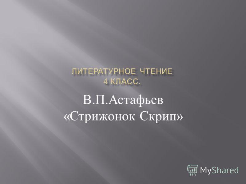 В. П. Астафьев « Стрижонок Скрип »
