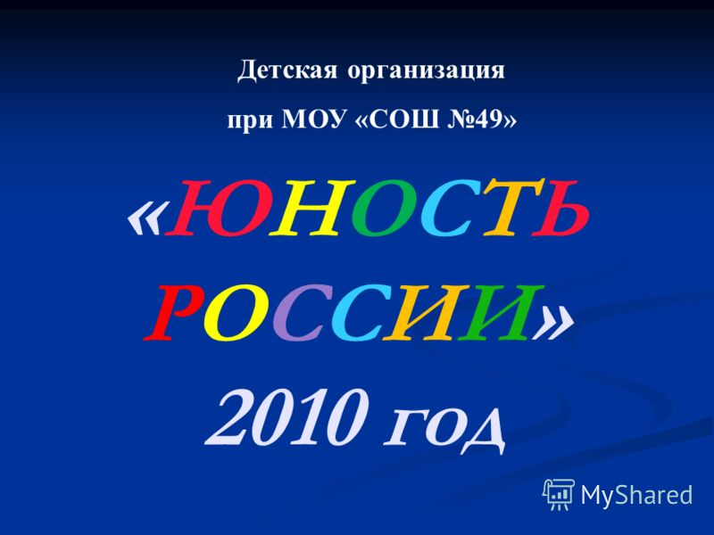 «ЮНОСТЬ РОССИИ» 2010 год Детская организация при МОУ «СОШ 49»