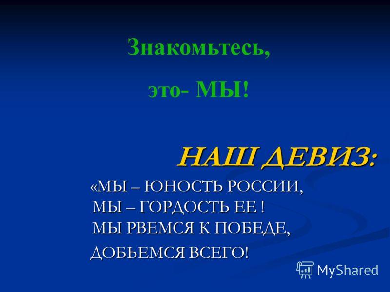 НАШ ДЕВИЗ: НАШ ДЕВИЗ: «МЫ – ЮНОСТЬ РОССИИ, МЫ – ГОРДОСТЬ ЕЕ ! МЫ РВЕМСЯ К ПОБЕДЕ, «МЫ – ЮНОСТЬ РОССИИ, МЫ – ГОРДОСТЬ ЕЕ ! МЫ РВЕМСЯ К ПОБЕДЕ, ДОБЬЕМСЯ ВСЕГО! ДОБЬЕМСЯ ВСЕГО! Знакомьтесь, это- МЫ!