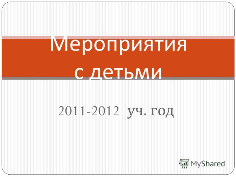 2011-2012 уч. год Мероприятия с детьми