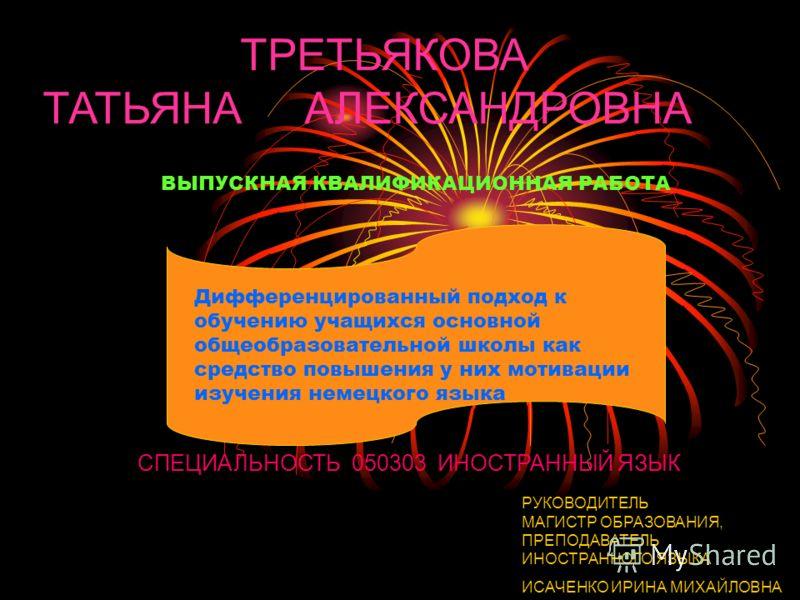 ТРЕТЬЯКОВА ТАТЬЯНА АЛЕКСАНДРОВНА СПЕЦИАЛЬНОСТЬ 050303 ИНОСТРАННЫЙ ЯЗЫК РУКОВОДИТЕЛЬ МАГИСТР ОБРАЗОВАНИЯ, ПРЕПОДАВАТЕЛЬ ИНОСТРАННОГО ЯЗЫКА ИСАЧЕНКО ИРИНА МИХАЙЛОВНА ВЫПУСКНАЯ КВАЛИФИКАЦИОННАЯ РАБОТА Дифференцированный подход к обучению учащихся основн