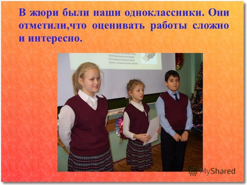 В жюри были наши одноклассники. Они отметили,что оценивать работы сложно и интересно.
