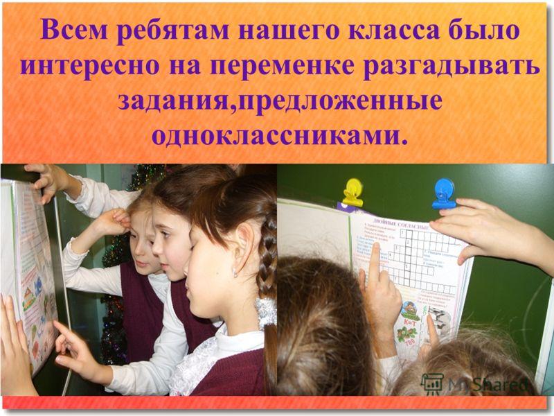Всем ребятам нашего класса было интересно на переменке разгадывать задания,предложенные одноклассниками.