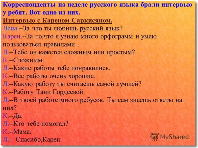 Корреспонденты на неделе русского языка брали интервью у ребят. Вот одно из них. Интервью с Кареном Саркисяном. Лена.--За что ты любишь русский язык? Карен.--За то,что я узнаю много орфограмм и умею пользоваться правилами. Л.--Тебе он кажется сложным