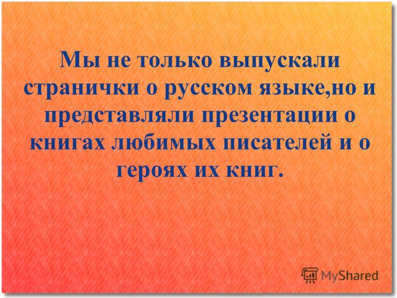 Мы не только выпускали странички о русском языке,но и представляли презентации о книгах любимых писателей и о героях их книг.