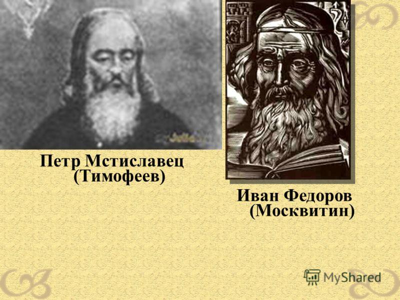 Петр Мстиславец (Тимофеев) Иван Федоров (Москвитин)