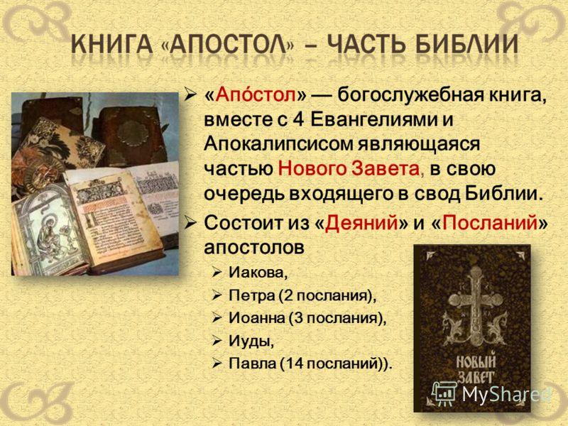 «Апо́стол» богослужебная книга, вместе с 4 Евангелиями и Апокалипсисом являющаяся частью Нового Завета, в свою очередь входящего в свод Библии. Состоит из «Деяний» и «Посланий» апостолов Иакова, Петра (2 послания), Иоанна (3 послания), Иуды, Павла (1