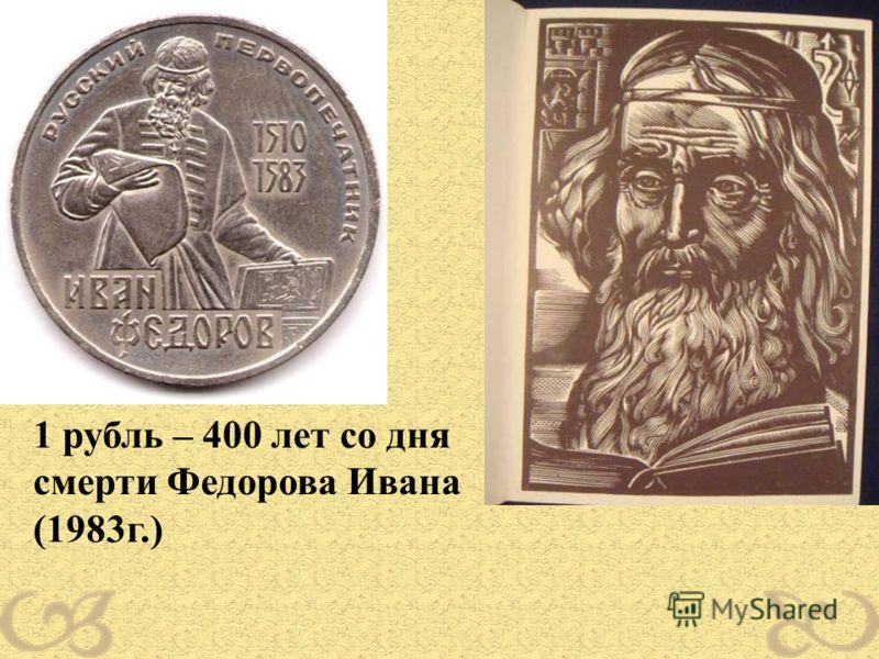 1 рубль – 400 лет со дня смерти Федорова Ивана (1983г.)