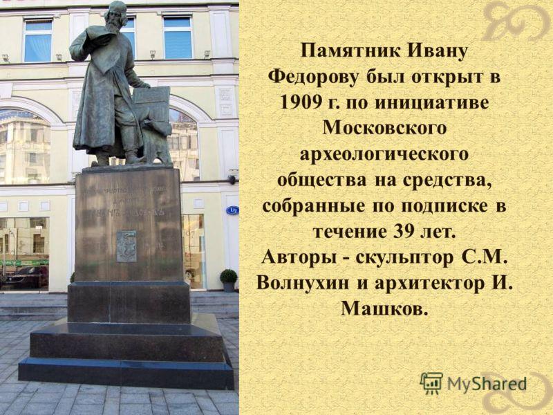 Памятник Ивану Федорову был открыт в 1909 г. по инициативе Московского археологического общества на средства, собранные по подписке в течение 39 лет. Авторы - скульптор С.М. Волнухин и архитектор И. Машков.