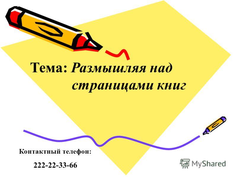 Тема: Размышляя над страницами книг Контактный телефон: 222-22-33-66