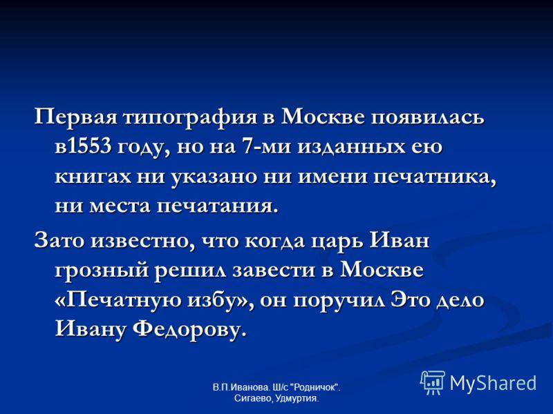 Первая типография в Москве появилась в1553 году, но на 7-ми изданных ею книгах ни указано ни имени печатника, ни места печатания. Зато известно, что когда царь Иван грозный решил завести в Москве «Печатную избу», он поручил Это дело Ивану Федорову.