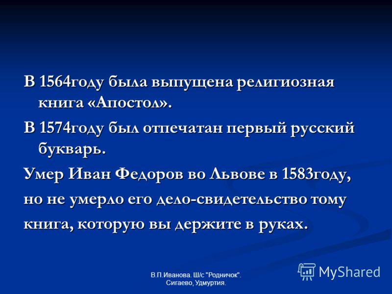 В 1564году была выпущена религиозная книга «Апостол». В 1574году был отпечатан первый русский букварь. Умер Иван Федоров во Львове в 1583году, но не умерло его дело-свидетельство тому книга, которую вы держите в руках.