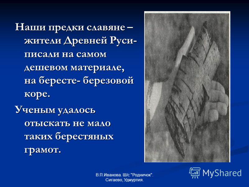 Наши предки славяне – жители Древней Руси- писали на самом дешевом материале, на бересте- березовой коре. Ученым удалось отыскать не мало таких берестяных грамот.