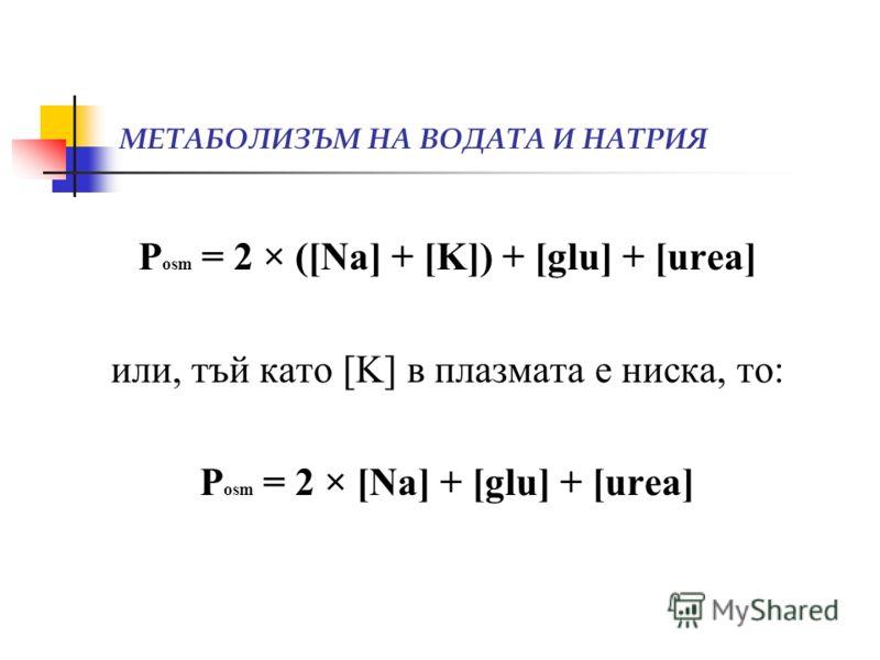 МЕТАБОЛИЗЪМ НА ВОДАТА И НАТРИЯ P osm = 2 × ([Na] + [K]) + [glu] + [urea] или, тъй като [K] в плазмата е ниска, то: P osm = 2 × [Na] + [glu] + [urea]