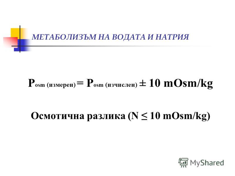 МЕТАБОЛИЗЪМ НА ВОДАТА И НАТРИЯ P osm (измерен) = P osm (изчислен) ± 10 mOsm/kg Осмотична разлика (N 10 mOsm/kg)
