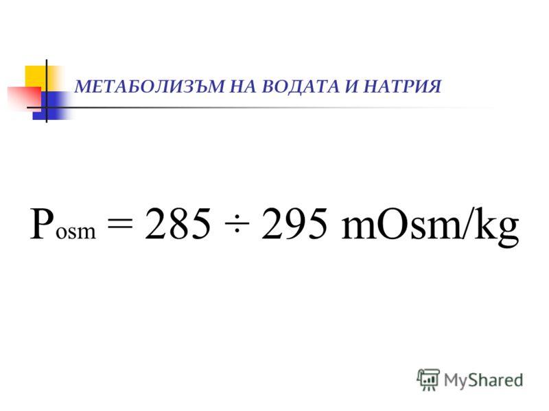 МЕТАБОЛИЗЪМ НА ВОДАТА И НАТРИЯ Р osm = 285 ÷ 295 mOsm/kg