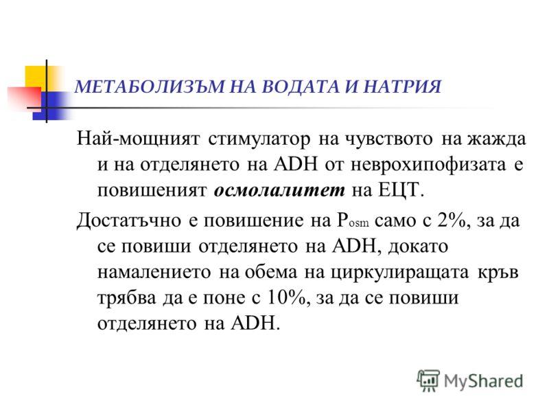 Най-мощният стимулатор на чувството на жажда и на отделянето на ADH от неврохипофизата е повишеният осмолалитет на ЕЦТ. Достатъчно е повишение на Р osm само с 2%, за да се повиши отделянето на ADH, докато намалението на обема на циркулиращата кръв тр