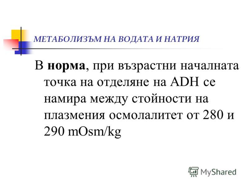 МЕТАБОЛИЗЪМ НА ВОДАТА И НАТРИЯ В норма, при възрастни началната точка на отделяне на ADH се намира между стойности на плазмения осмолалитет от 280 и 290 mOsm/kg