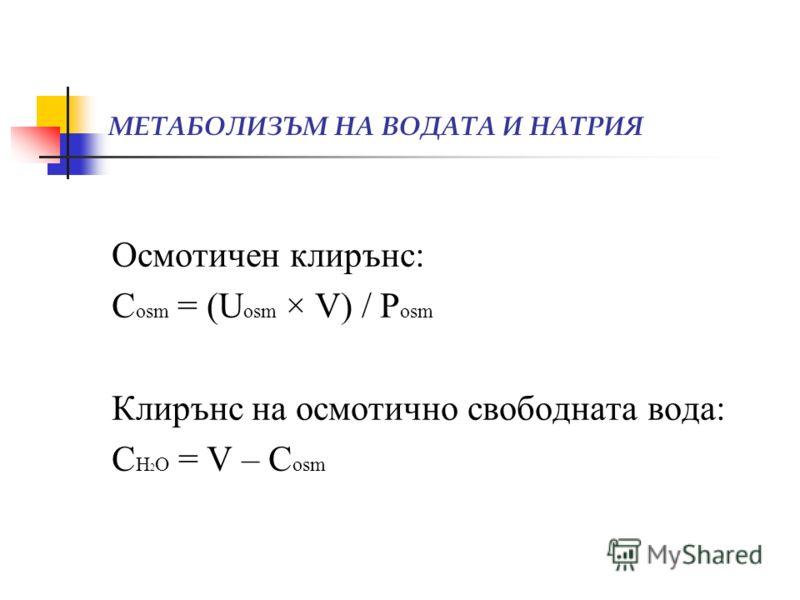 МЕТАБОЛИЗЪМ НА ВОДАТА И НАТРИЯ Осмотичен клирънс: С osm = (U osm × V) / P osm Клирънс на осмотично свободната вода: С Н 2 О = V – С osm