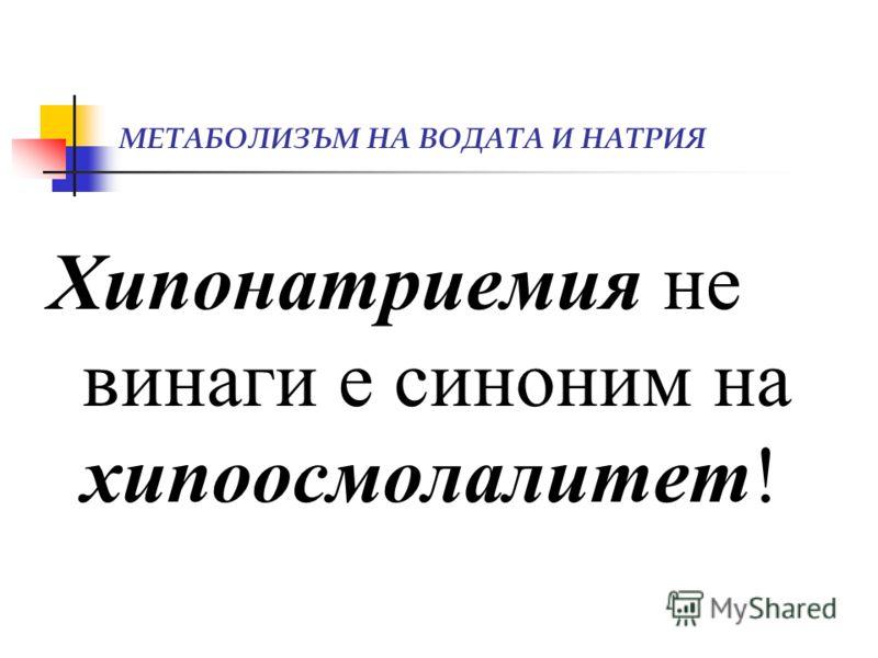 МЕТАБОЛИЗЪМ НА ВОДАТА И НАТРИЯ Хипонатриемия не винаги е синоним на хипоосмолалитет!