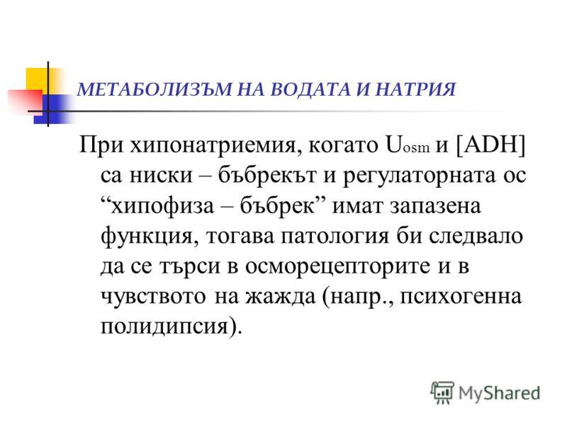 МЕТАБОЛИЗЪМ НА ВОДАТА И НАТРИЯ При хипонатриемия, когато U osm и [ADH] са ниски – бъбрекът и регулаторната ос хипофиза – бъбрек имат запазена функция, тогава патология би следвало да се търси в осморецепторите и в чувството на жажда (напр., психогенн