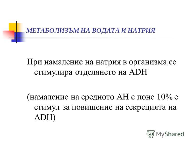МЕТАБОЛИЗЪМ НА ВОДАТА И НАТРИЯ При намаление на натрия в организма се стимулира отделянето на ADH (намаление на средното АН с поне 10% е стимул за повишение на секрецията на ADH)