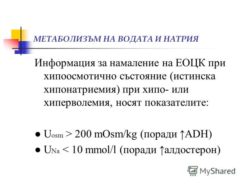 МЕТАБОЛИЗЪМ НА ВОДАТА И НАТРИЯ Информация за намаление на ЕОЦК при хипоосмотично състояние (истинска хипонатриемия) при хипо- или хиперволемия, носят показателите: U osm > 200 mOsm/kg (поради ADH) U Na < 10 mmol/l (поради алдостерон)