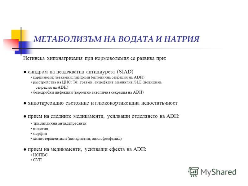 МЕТАБОЛИЗЪМ НА ВОДАТА И НАТРИЯ Истинска хипонатриемия при нормоволемия се развива при: синдром на неадекватна антидиуреза (SIAD) карциноми; левкемии; лимфоми (ектопична секреция на ADH) разстройства на ЦНС: Tu; травми; енцефалит; менингит; SLE (повиш