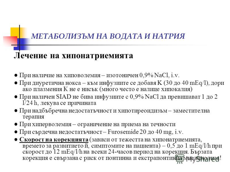 МЕТАБОЛИЗЪМ НА ВОДАТА И НАТРИЯ Лечение на хипонатриемията При наличие на хиповолемия – изотоничен 0,9% NaCl, i.v. При диуретична нокса – към инфузиите се добавя K (30 до 40 mEq/l), дори ако плазмения К не е нисък (много често е налице хипокалия) При