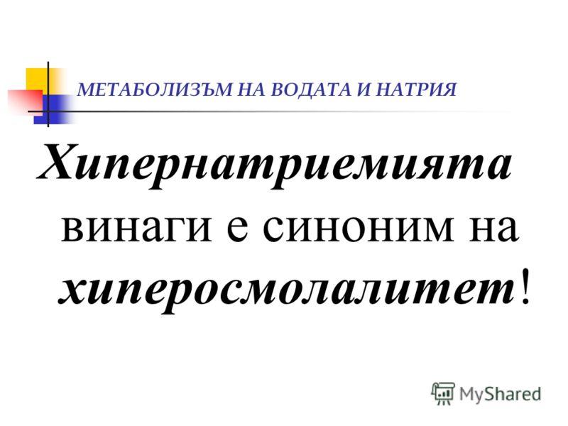 МЕТАБОЛИЗЪМ НА ВОДАТА И НАТРИЯ Хипернатриемията винаги е синоним на хиперосмолалитет!