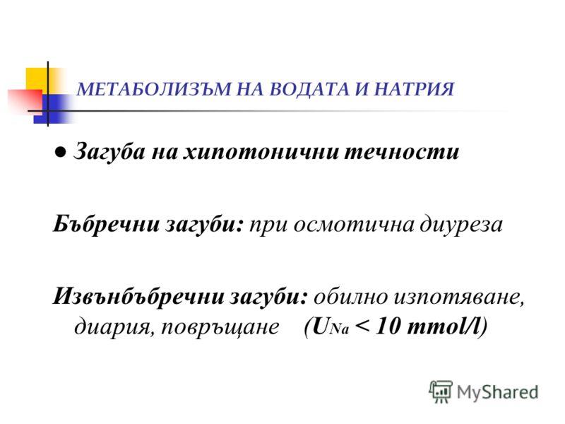 МЕТАБОЛИЗЪМ НА ВОДАТА И НАТРИЯ Загуба на хипотонични течности Бъбречни загуби: при осмотична диуреза Извънбъбречни загуби: обилно изпотяване, диария, повръщане (U Na < 10 mmol/l)