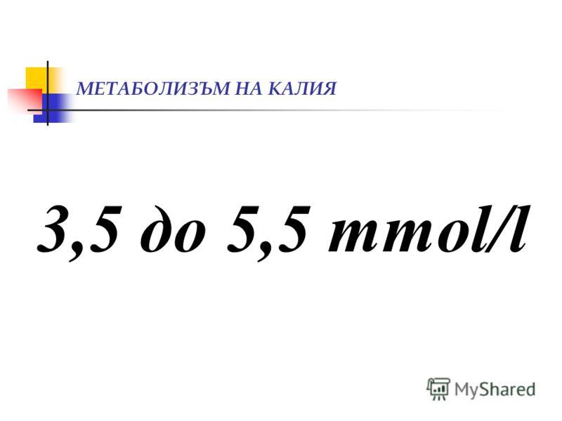 МЕТАБОЛИЗЪМ НА КАЛИЯ 3,5 до 5,5 mmol/l