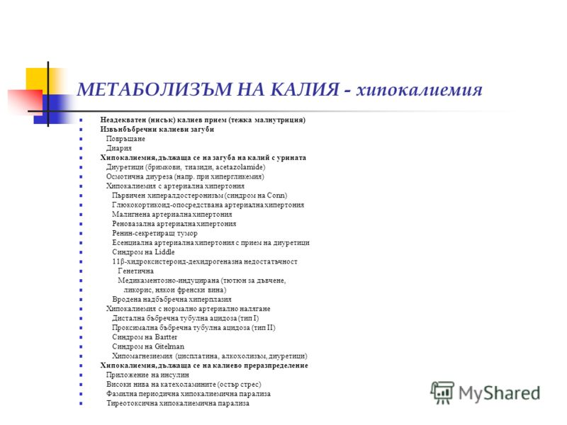 МЕТАБОЛИЗЪМ НА КАЛИЯ - хипокалиемия Неадекватен (нисък) калиев прием (тежка малнутриция) Извънбъбречни калиеви загуби Повръщане Диария Хипокалиемия, дължаща се на загуба на калий с урината Диуретици (бримкови, тиазиди, acetazolamide) Осмотична диурез