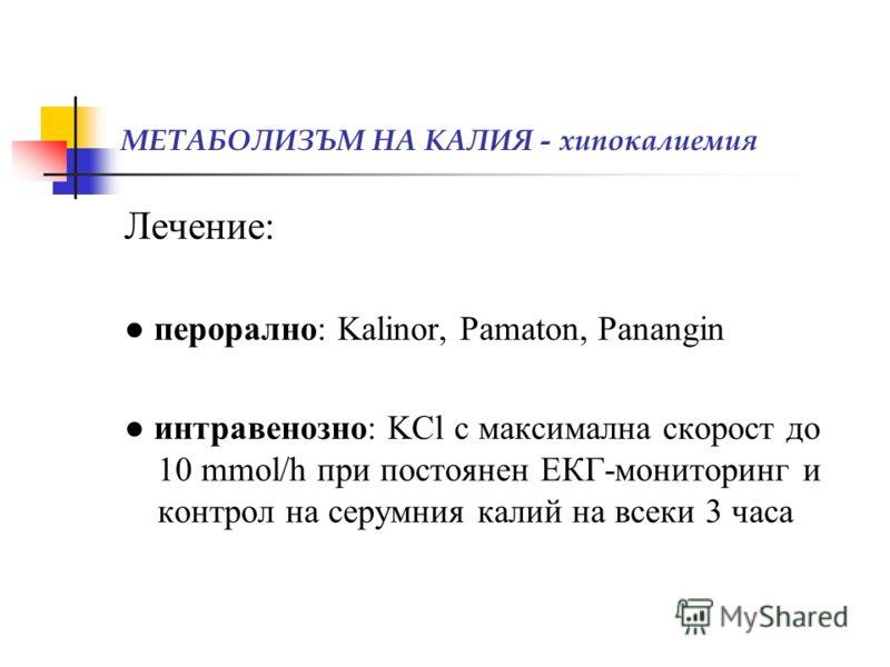 МЕТАБОЛИЗЪМ НА КАЛИЯ - хипокалиемия Лечение: перорално: Kalinor, Pamaton, Panangin интравенозно: KCl с максимална скорост до 10 mmol/h при постоянен ЕКГ-мониторинг и контрол на серумния калий на всеки 3 часа