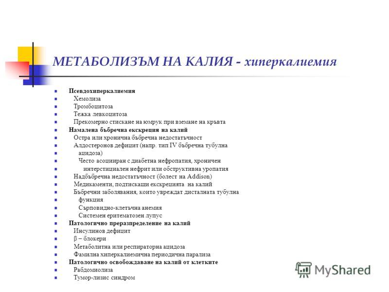 МЕТАБОЛИЗЪМ НА КАЛИЯ - хиперкалиемия Псевдохиперкалиемия Хемолиза Тромбоцитоза Тежка левкоцитоза Прекомерно стискане на юмрук при вземане на кръвта Намалена бъбречна екскреция на калий Остра или хронична бъбречна недостатъчност Алдостеронов дефицит (