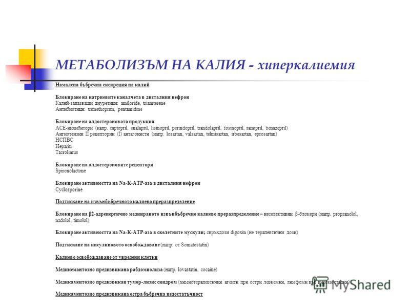 МЕТАБОЛИЗЪМ НА КАЛИЯ - хиперкалиемия Намалена бъбречна екскреция на калий Блокиране на натриевите каналчета в дисталния нефрон Калий-запазващи диуретици: amiloride, triamterene Антибиотици: trimethoprim, pentamidine Блокиране на алдостероновата проду
