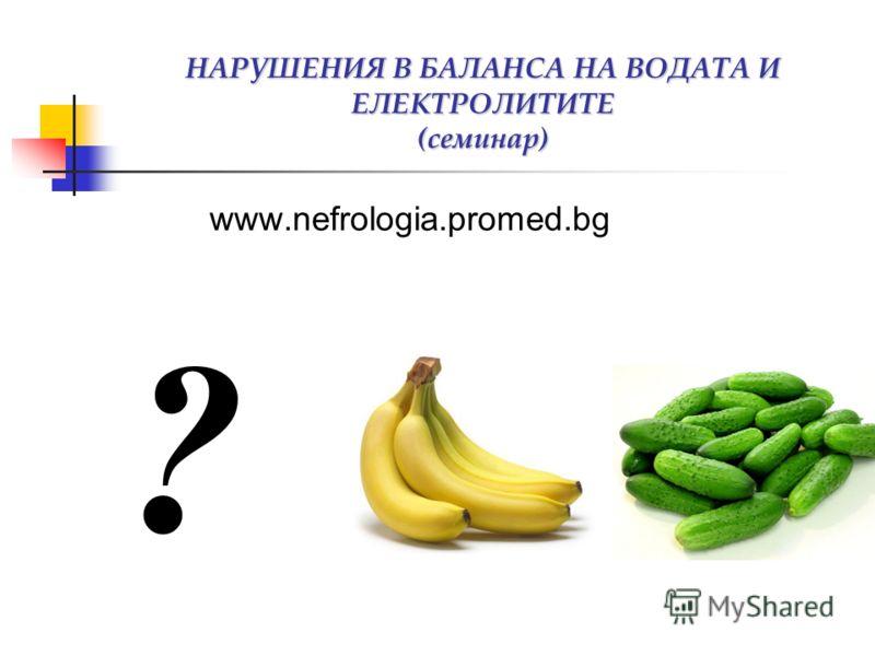 НАРУШЕНИЯ В БАЛАНСА НА ВОДАТА И ЕЛЕКТРОЛИТИТЕ (семинар) www.nefrologia.promed.bg ?
