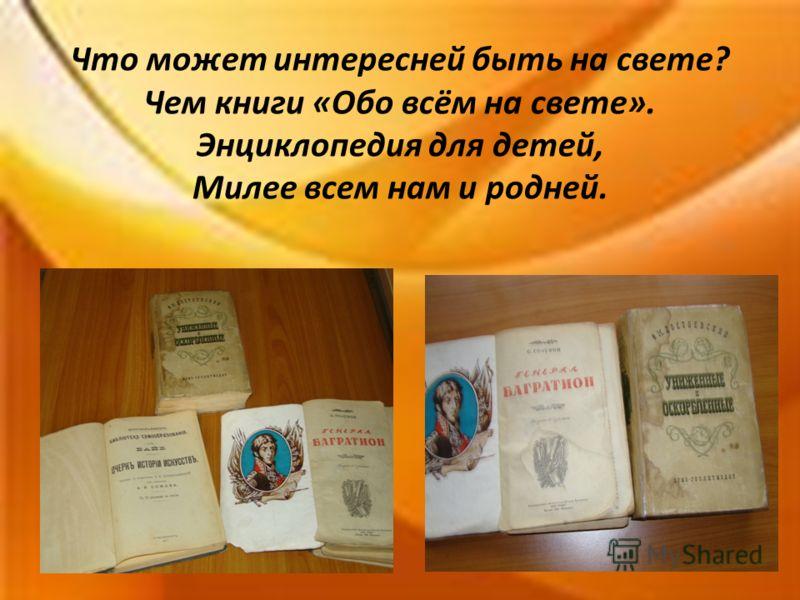 Что может интересней быть на свете? Чем книги «Обо всём на свете». Энциклопедия для детей, Милее всем нам и родней.