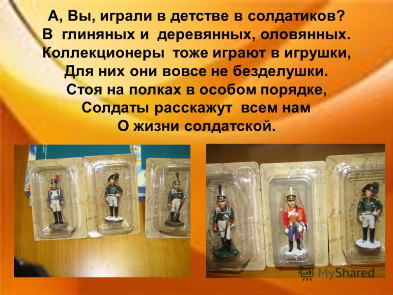 А, Вы, играли в детстве в солдатиков? В глиняных и деревянных, оловянных. Коллекционеры тоже играют в игрушки, Для них они вовсе не безделушки. Стоя на полках в особом порядке, Солдаты расскажут всем нам О жизни солдатской.