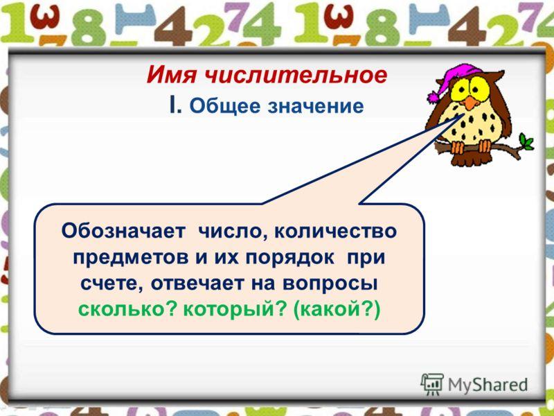 Имя числительное I. Общее значение Обозначает число, количество предметов и их порядок при счете, отвечает на вопросы сколько? который? (какой?)