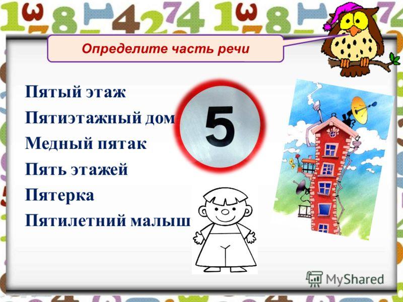 Определите часть речи Пятый этаж Пятиэтажный дом Медный пятак Пять этажей Пятерка Пятилетний малыш