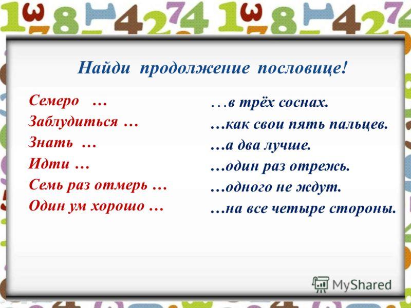 Найди продолжение пословице! Семеро … Заблудиться … Знать … Идти … Семь раз отмерь … Один ум хорошо … … в трёх соснах. …как свои пять пальцев. …а два лучше. …один раз отрежь. …одного не ждут. …на все четыре стороны.