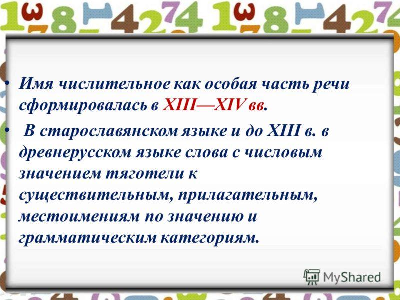 Имя числительное как особая часть речи сформировалась в XIIIXIV вв. В старославянском языке и до XIII в. в древнерусском языке слова с числовым значением тяготели к существительным, прилагательным, местоимениям по значению и грамматическим категориям