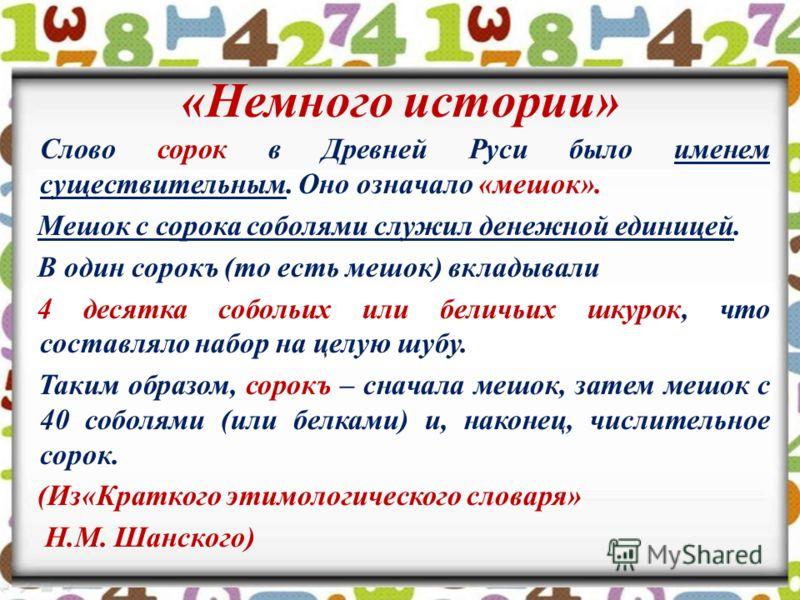 «Немного истории» Слово сорок в Древней Руси было именем существительным. Оно означало «мешок». Мешок с сорока соболями служил денежной единицей. В один сорокъ (то есть мешок) вкладывали 4 десятка собольих или беличьих шкурок, что составляло набор на