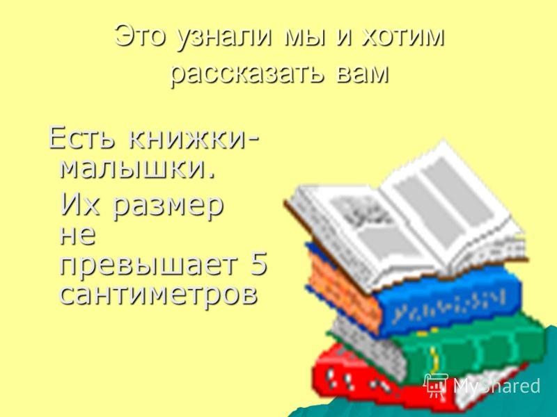 Это узнали мы и хотим рассказать вам Есть книжки- малышки. Есть книжки- малышки. Их размер не превышает 5 сантиметров Их размер не превышает 5 сантиметров