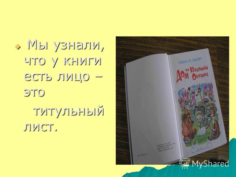 Мы узнали, что у книги есть лицо – это Мы узнали, что у книги есть лицо – это титульный лист. титульный лист.